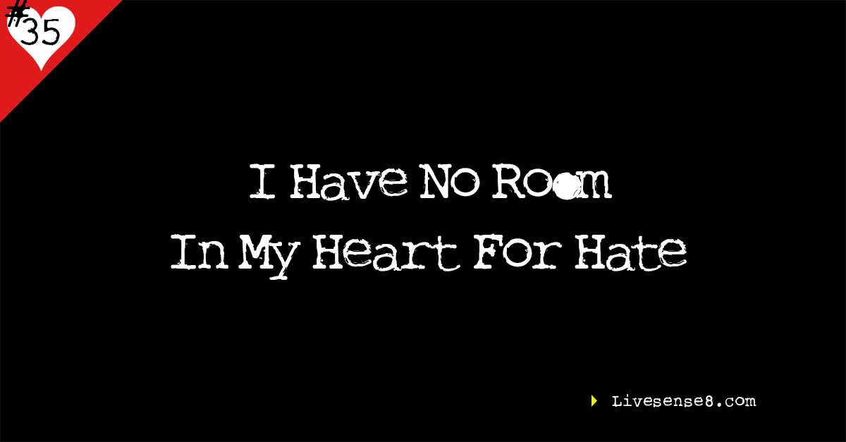 LS8 35 I Have No Room In My Heart For Hate - LiveSense8.com - Live sense 8 Social Media Image